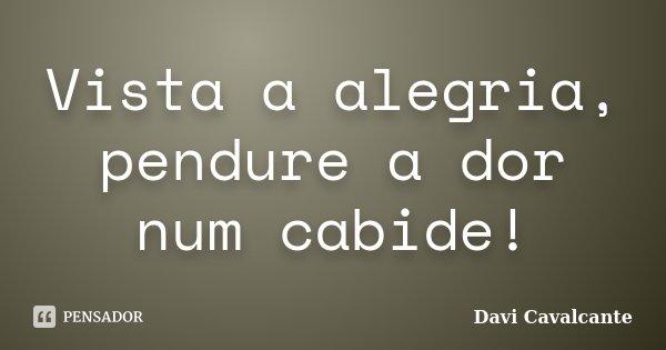 Vista a alegria, pendure a dor num cabide!... Frase de Davi Cavalcante.