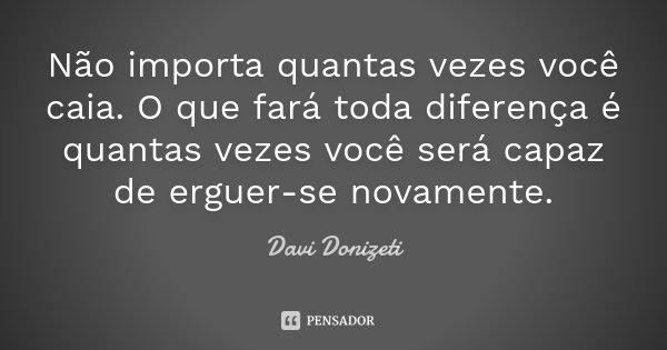 Não importa quantas vezes você caia. O que fará toda diferença é quantas vezes você será capaz de erguer-se novamente.... Frase de Davi Donizeti.