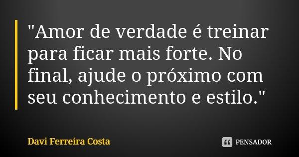 """""""Amor de verdade é treinar para ficar mais forte. No final, ajude o próximo com seu conhecimento e estilo.""""... Frase de Davi Ferreira Costa."""