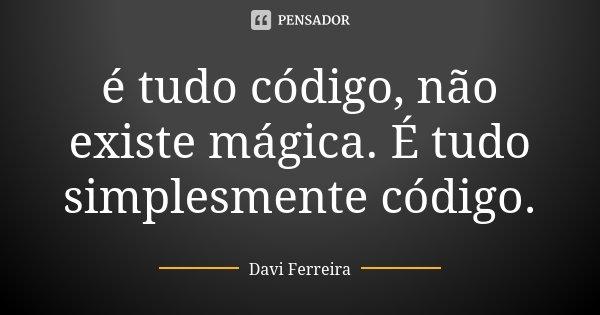 é tudo código, não existe mágica. É tudo simplesmente código.... Frase de Davi Ferreira.