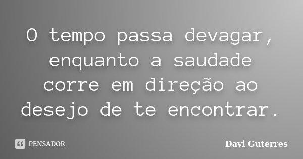 O tempo passa devagar, enquanto a saudade corre em direção ao desejo de te encontrar.... Frase de Davi Guterres.