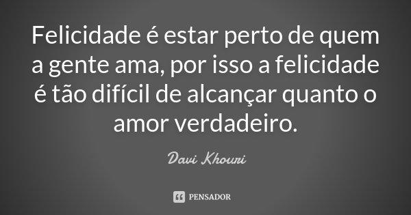 Felicidade é estar perto de quem a gente ama, por isso a felicidade é tão difícil de alcançar quanto o amor verdadeiro.... Frase de Davi Khouri.