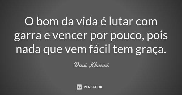 O bom da vida é lutar com garra e vencer por pouco, pois nada que vem fácil tem graça.... Frase de Davi Khouri.
