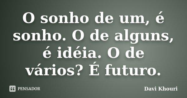 O sonho de um, é sonho. O de alguns, é idéia. O de vários? É futuro.... Frase de Davi Khouri.
