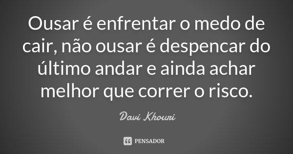 Ousar é enfrentar o medo de cair, não ousar é despencar do último andar e ainda achar melhor que correr o risco.... Frase de Davi Khouri.