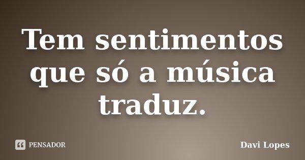 Tem sentimentos que só a música traduz.... Frase de Davi Lopes.