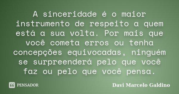 A sinceridade é o maior instrumento de respeito a quem está a sua volta. Por mais que você cometa erros ou tenha concepções equivocadas, ninguém se surpreenderá... Frase de Davi Marcelo Galdino.