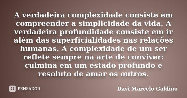 A verdadeira complexidade consiste em compreender a simplicidade da vida. A verdadeira profundidade consiste em ir além das superficialidades nas relações human... Frase de Davi Marcelo Galdino.