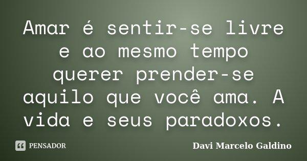 Amar é sentir-se livre e ao mesmo tempo querer prender-se aquilo que você ama. A vida e seus paradoxos.... Frase de Davi Marcelo Galdino.
