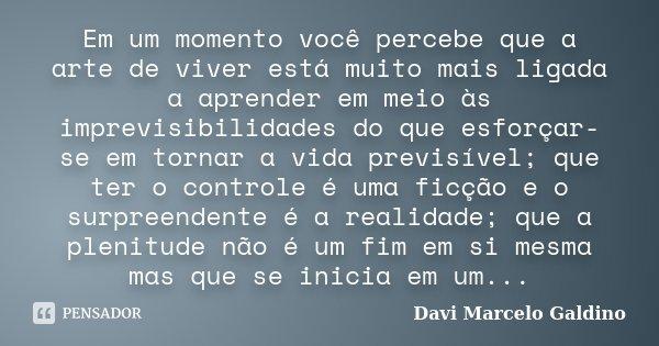 Em um momento você percebe que a arte de viver está muito mais ligada a aprender em meio às imprevisibilidades do que esforçar-se em tornar a vida previsível; q... Frase de Davi Marcelo Galdino.