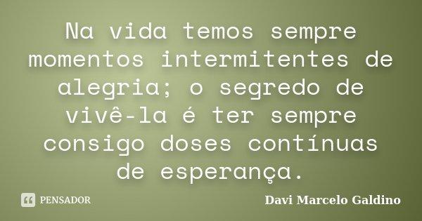 Na vida temos sempre momentos intermitentes de alegria; o segredo de vivê-la é ter sempre consigo doses contínuas de esperança.... Frase de Davi Marcelo Galdino.