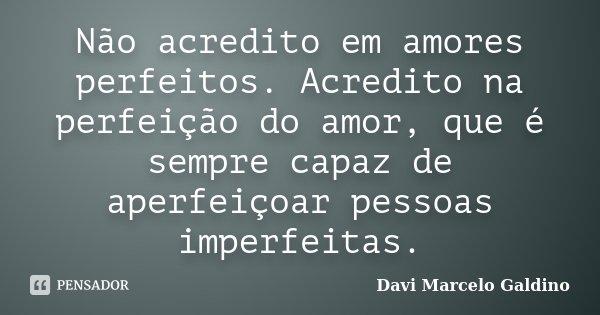 Não acredito em amores perfeitos. Acredito na perfeição do amor, que é sempre capaz de aperfeiçoar pessoas imperfeitas.... Frase de Davi Marcelo Galdino.
