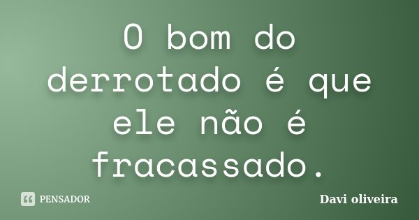 O bom do derrotado é que ele não é fracassado.... Frase de Davi Oliveira.