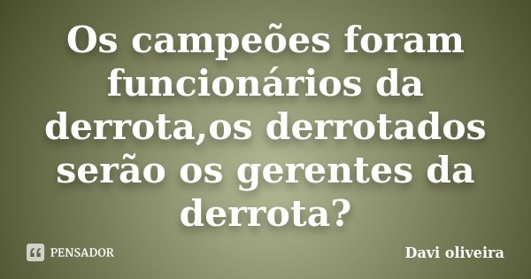 Os campeões foram funcionários da derrota,os derrotados serão os gerentes da derrota?... Frase de Davi Oliveira.