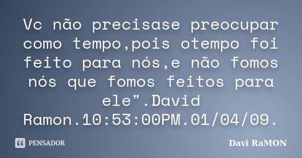 """Vc não precisase preocupar como tempo,pois otempo foi feito para nós,e não fomos nós que fomos feitos para ele"""".David Ramon.10:53:00PM.01/04/09.... Frase de Davi RaMON."""