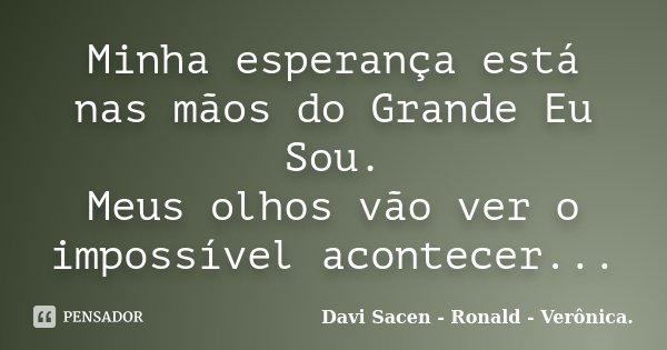 Minha esperança está nas mãos do Grande Eu Sou. Meus olhos vão ver o impossível acontecer...... Frase de Davi Sacen - Ronald - Verônica..