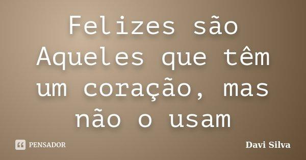 Felizes são Aqueles que têm um coração, mas não o usam... Frase de Davi Silva.