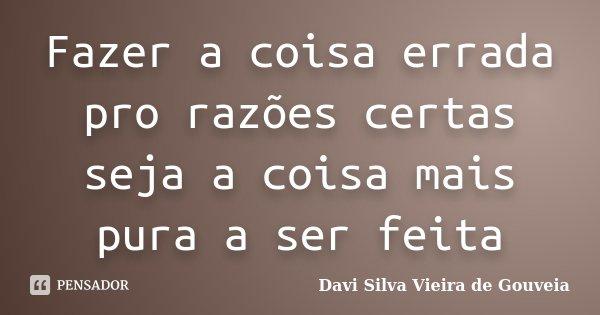 Fazer a coisa errada pro razões certas seja a coisa mais pura a ser feita... Frase de Davi Silva Vieira de Gouveia.