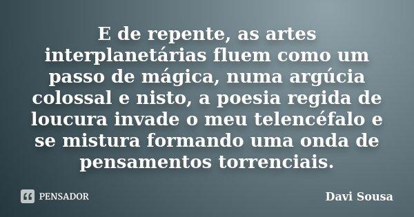 E de repente, as artes interplanetárias fluem como um passo de mágica, numa argúcia colossal e nisto, a poesia regida de loucura invade o meu telencéfalo e se m... Frase de Davi Sousa.