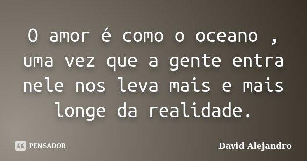 O amor é como o oceano , uma vez que a gente entra nele nos leva mais e mais longe da realidade.... Frase de David Alejandro.