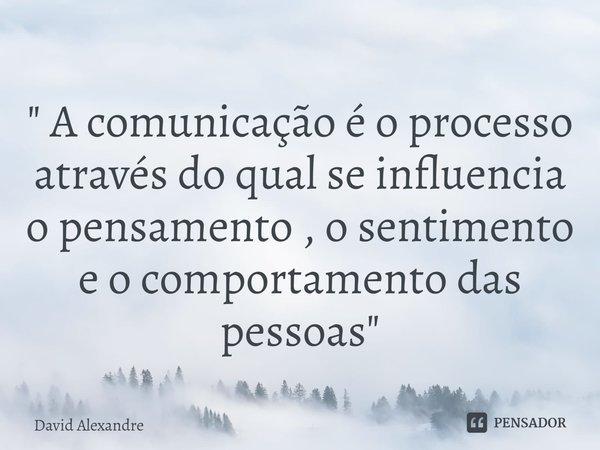""""""" A comunicação é o processo através do qual se influencia o pensamento , o sentimento e o comportamento das pessoas """"... Frase de David Alexandre."""