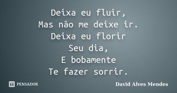 Deixa eu fluir, Mas não me deixe ir. Deixa eu florir Seu dia, E bobamente Te fazer sorrir.... Frase de David Alves Mendes.