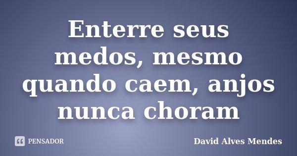 Enterre seus medos, mesmo quando caem, anjos nunca choram... Frase de David Alves Mendes.