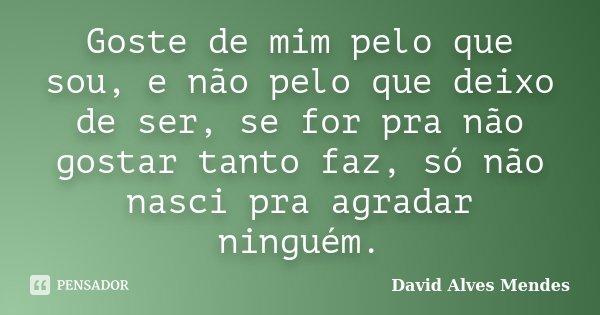 Goste de mim pelo que sou, e não pelo que deixo de ser, se for pra não gostar tanto faz, só não nasci pra agradar ninguém.... Frase de David Alves Mendes.
