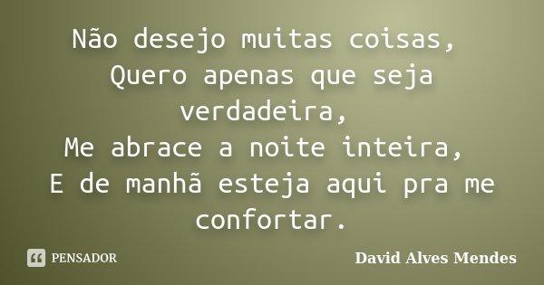 Não desejo muitas coisas, Quero apenas que seja verdadeira, Me abrace a noite inteira, E de manhã esteja aqui pra me confortar.... Frase de David Alves Mendes.