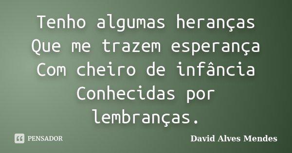 Tenho algumas heranças Que me trazem esperança Com cheiro de infância Conhecidas por lembranças.... Frase de David Alves Mendes.