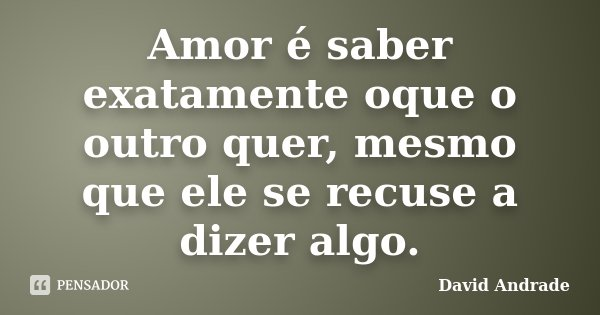 Amor é saber exatamente oque o outro quer, mesmo que ele se recuse a dizer algo.... Frase de David Andrade.