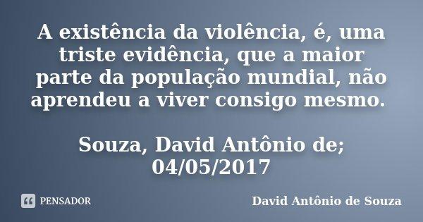 A existência da violência, é, uma triste evidência, que a maior parte da população mundial, não aprendeu a viver consigo mesmo. Souza, David Antônio de; 04/05/2... Frase de David Antônio de Souza.