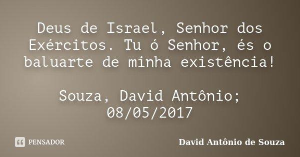 Deus de Israel, Senhor dos Exércitos. Tu ó Senhor, és o baluarte de minha existência! Souza, David Antônio; 08/05/2017... Frase de David Antônio de Souza.