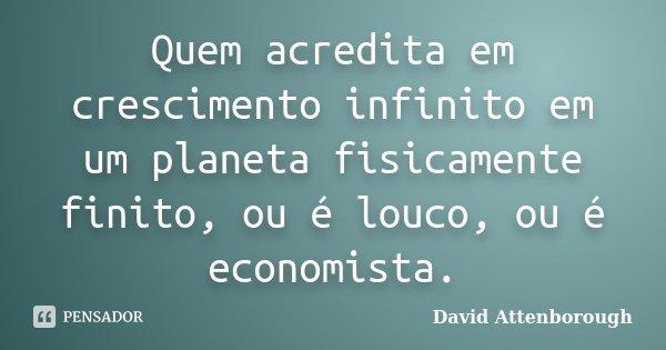Quem acredita em crescimento infinito em um planeta fisicamente finito, ou é louco, ou é economista.... Frase de David Attenborough.