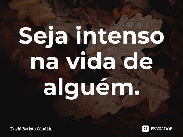 Seja intenso na vida de alguém.... Frase de David Batista Cândido.