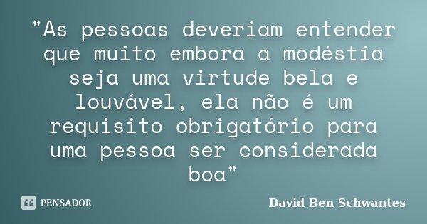 """""""As pessoas deveriam entender que muito embora a modéstia seja uma virtude bela e louvável, ela não é um requisito obrigatório para uma pessoa ser c... Frase de David Ben Schwantes."""