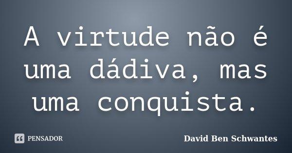 A virtude não é uma dádiva, mas uma conquista.... Frase de David Ben Schwantes.