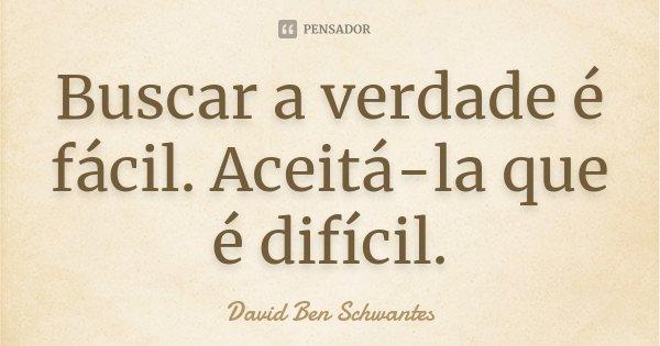 Buscar a verdade é fácil. Aceitá-la que é difícil.... Frase de David Ben Schwantes.