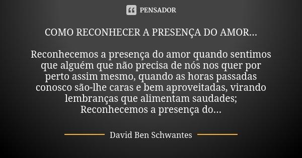 COMO RECONHECER A PRESENÇA DO AMOR... Reconhecemos a presença do amor quando sentimos que alguém que não precisa de nós nos quer por perto assim mesmo, quando a... Frase de David Ben Schwantes..