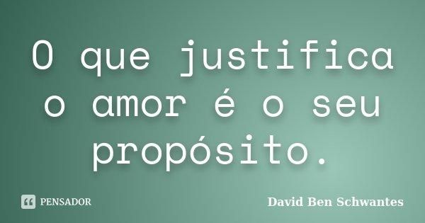 O que justifica o amor é o seu propósito.... Frase de David Ben Schwantes.