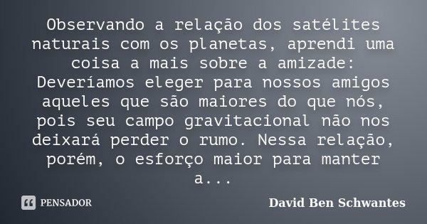 Observando a relação dos satélites naturais com os planetas, aprendi uma coisa a mais sobre a amizade: Deveríamos eleger para nossos amigos aqueles que são maio... Frase de David Ben Schwantes..