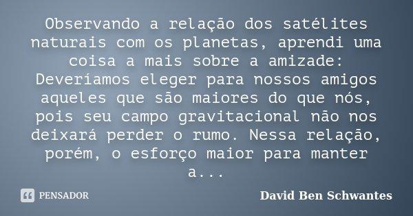 Observando a relação dos satélites naturais com os planetas, aprendi uma coisa a mais sobre a amizade: Deveríamos eleger para nossos amigos aqueles que são maio... Frase de David Ben Schwantes.