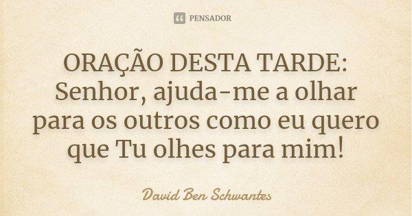 ORAÇÃO DESTA TARDE: Senhor, ajuda-me a olhar para os outros como eu quero que Tu olhes para mim!... Frase de David Ben Schwantes.