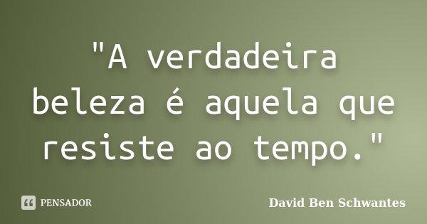"""""""A verdadeira beleza é aquela que resiste ao tempo.""""... Frase de David Ben Schwantes."""