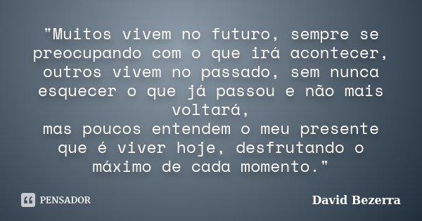 """""""Muitos vivem no futuro, sempre se preocupando com o que irá acontecer, outros vivem no passado, sem nunca esquecer o que já passou e não mais voltará, mas... Frase de David Bezerra."""