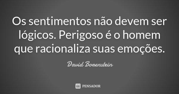 Os sentimentos não devem ser lógicos. Perigoso é o homem que racionaliza suas emoções.... Frase de David Borenstein.