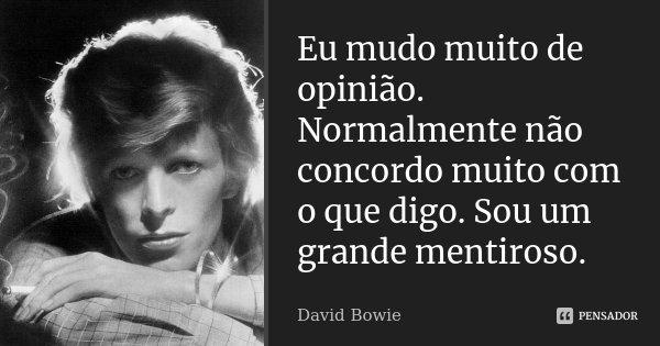 Eu mudo muito de opinião. Normalmente não concordo muito com o que digo. Sou um grande mentiroso.... Frase de David Bowie.