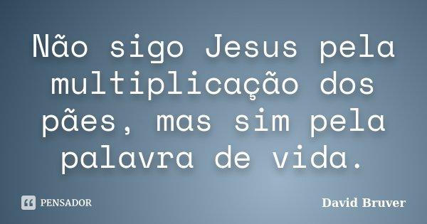 Não sigo Jesus pela multiplicação dos pães, mas sim pela palavra de vida.... Frase de David Bruver.