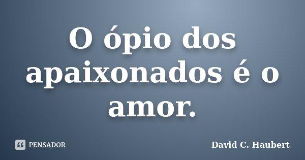 O ópio dos apaixonados é o amor.... Frase de David C. Haubert.
