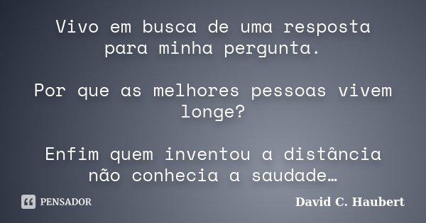 Vivo em busca de uma resposta para minha pergunta. Por que as melhores pessoas vivem longe? Enfim quem inventou a distância não conhecia a saudade…... Frase de David C. Haubert.